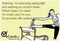 Warning... I'm exercising, eating right and watching my alcohol intake... Which means I'm sober, I'm cranky and I'm sore. So proceed with caution!