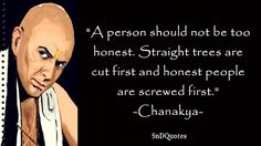 CHANAKYA QUOTES : A person should not be too honest. Straight trees are cut first and honest people are screwed first. Chanakya