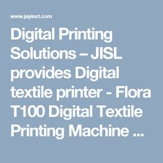 Digital Printing Solutions – JISL provides Digital textile printer - Flora T100 Digital Textile Printing Machine Comes with high precision textile belt system for fabric feeding, drying and winding.