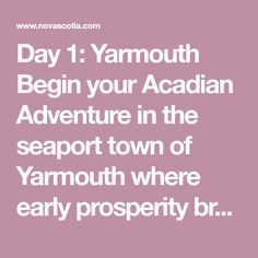 Day Yarmouth Begin your Acadian Adventure in the seaport town of Yarmouth where early prosperity brought on by it's proximity to the ports of New England and lucrative trade with the West Indies is still evident today in the town's splendid architecture. West Indies, New England, Bring It On, Adventure, Architecture, Arquitetura, Fairytail, Architecture Illustrations, Adventure Nursery