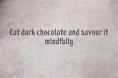 Eat dark chocolate and savour it mindfully