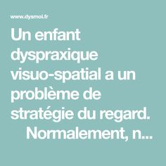Un enfant dyspraxique visuo-spatial a un problème de stratégie du regard.   Normalement, notre regard a une stratégie pour lire, trouver des informations… – Nos yeux balayent, en glissant, une ligne dans le sens de la lecture, la ligne terminée, ils vont automatiquement à la ligne suivante. – Nos yeux bougent pour voir …