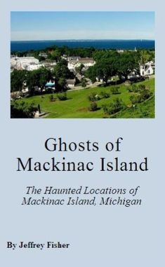 Ghosts of Mackinac Island: The Haunted Locations of Mackinac Island, Michigan by Jeffrey Fisher