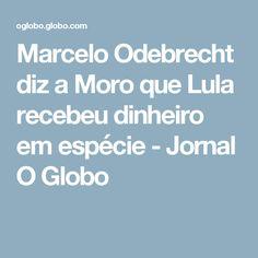 Marcelo Odebrecht diz a Moro que Lula recebeu dinheiro em espécie - Jornal O Globo