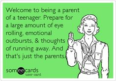 Funny Encouragement Ecard: Welcome to being a parent of a teenager. Prepare for a large amount of eye rolling, emotional outbursts, & thoughts of running away. And thats just the parents.