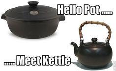 Hello Pot........ Meet Kettle