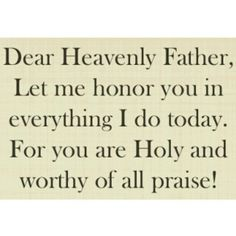 Dear Heavenly Father, Let me honor You in everything I do today. For You are Holy and worthy of all praise! Good Prayers, Special Prayers, Faith Quotes, Bible Quotes, Bible Verses, I Love You Lord, God Is Amazing, Spiritual Disciplines, Spiritual Inspiration