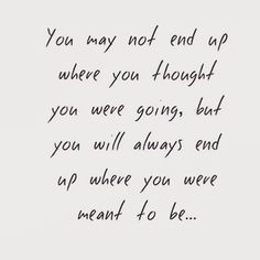 """You may not end up where you thought you were going, but you will always end up where you were meant to be.."""
