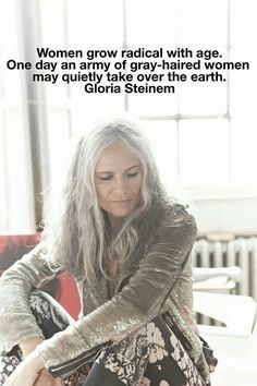 Women grow radical with age. One day an army of gray-haired women may quietly take over the earth. ~ Gloria Steinem