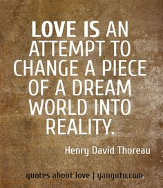 Love is an attempt to change a piece of a dream world into reality, ~ Henry David Thoreau <3 Quotes about love #quotes, #love, #sayings, https://apps.facebook.com/yangutu