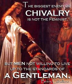 Gentleman's Quote: The biggest enemy of chivalry is not the feminist, but men not willing to live up to the standards of a Gentleman. -Being Caballero-