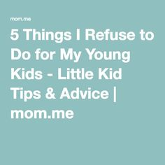 5 Things I Refuse to Do for My Young Kids - Little Kid Tips & Advice   mom.me