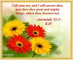 ~Jeremiah 33:3~ KJV. Call unto me, and I will answer thee, and shew thee great and mighty things, which thou knowest not.