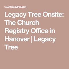 Legacy Tree Onsite: The Church Registry Office in Hanover   Legacy Tree
