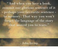 """And when you love a book, commit one glorious sentence of it - perhaps your favourite sentence - to memory. That way you won't forget the language of the story that moved you to tears."" John Irving"