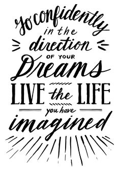Go confidently in the direction of your dreams. Live the life you have imagined.