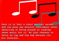 """""""Dave is in fact a total musical savant and can play any musical instrument after observing it being played or reading sheet music for it. He just chooses to focus on rap and hip hop because its his favorite.""""  dadfunkadelicsuggested"""