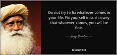 Image result for Frustration, discouragement, and depression mean you are working against yourself. Do not try to fix whatever comes in your life. Fix yourself in such a way that whatever comes, you will be fine. ~Jaggi Vasudev