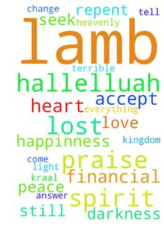 Hallelluah praise the lord i was lost like a lamb in - Hallelluah praise the lord i was lost like a lamb in the kraal but jesus still calling me in the spirit of love, peace, and happinness . Jesus in my light when im in darkness when im in terrible. Then the spirit of god will come powerfull upon me and im change in jesus name. Im praying for all who having a financial problem like me . And i tell them to seek first the kingdom of heavenly . Jesus is the answer if you accept christ in your…