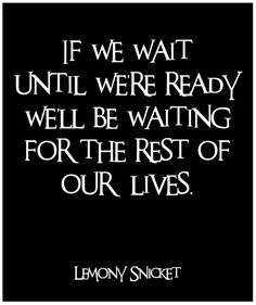 If we wait until we're ready we'll be waiting for the rest of our live.