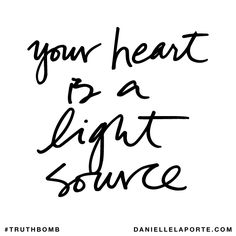 Your heart is a light source. Subscribe: DanielleLaPorte.com #Truthbomb #Words #Quotes
