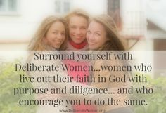Deliberate Women: Surround yourself with women who inspire you to live a life of faith with purpose and diligence.