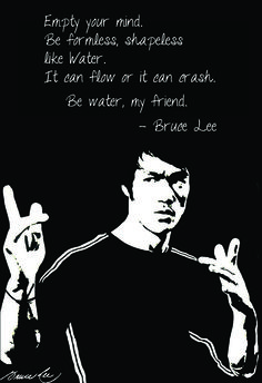 """Empty your mind, be formless, shapeless - like water. Now you put water into a cup, it becomes the cup, you put water into a bottle, it becomes the bottle, you put it in a teapot, it becomes the teapot. Now water can flow or it can crash. Be water, my friend."" - Bruce Lee"