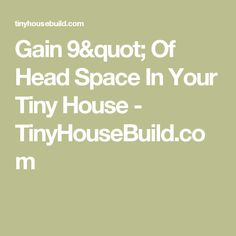 """Gain 9"""" Of Head Space In Your Tiny House - TinyHouseBuild.com"""