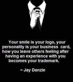 your smile is your logo, your personality is your business card, how you leave others feeing after having an experience with you becomes your trademark.