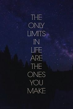 So true ~ the only limits in your life are the ones that you make