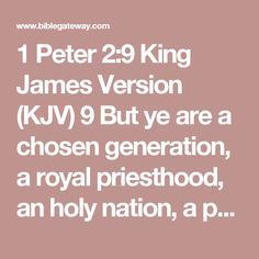 1 Peter 2:9 King James Version (KJV)    9But ye are a chosen generation, a royal priesthood, an holy nation, a peculiar people; that ye should shew forth the praises of him who hath called you out of darkness into his marvellous light;