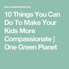 10 Things You Can Do To Make Your Kids More Compassionate | One Green Planet