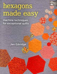 Hexagons Made Easy #book #hexagon #hexagons #jen-eskridge #machine-hexagons #machine-sewing #martingale #modern #quilting #quilting-book