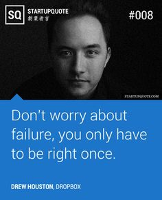 Don't worry about failure, you only have to be right once.