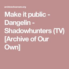 Make it public - Dangelin - Shadowhunters (TV) [Archive of Our Own]