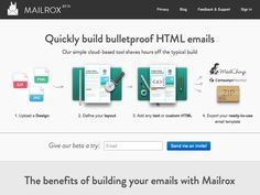Mailrox | 	  Create bulletproof HTML emails  Mailrox is a cloud-based tool for building HTML emails that can be used with MailChimp, Campaign Monitor, and other email services. Just upload a design, define your layout, add text or custom HTML, and export. It's fast and easy, and the templates built are compatible with most major email services and programs.