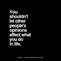 Quote - You shouldn't let other people's opinions affect what you do in life. - Unknown Tagged with: Life , Opinions , People , Truth
