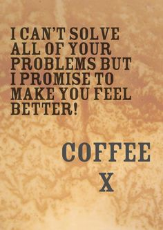 """""""I can't solve all of your problems but I promise to make you feel better! #Coffee """" via YankInAustralia"""