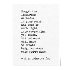 Forget the lingering darkness in your scars and pour so much Light into everything you touch ~ the Universe will have to create brighter Stars once you're gone ~ ~ ~ D. Poem Quotes, Quotable Quotes, Words Quotes, Sayings, The Words, Rilke Poems, Look At You, Word Porn, Beautiful Words
