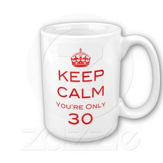 Keep Calm You're Only 30 Birthday Mug - I WANT THIS IN 2015. I'll need to calm down :(
