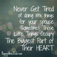 Never get tired of doing little things for your spouse.  Sometimes those little things occupy the biggest part of their heart.