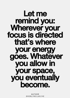 Wherever your focus is directed that's where your energy goes. Whatever you allow in your space, you eventually become.