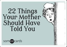 22 Things Your Mother Should Have Told You