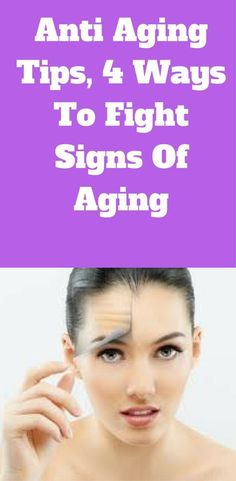 Anti aging tips, 4 ways to fight signs of aging.