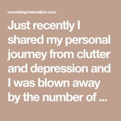 Just recently I shared my personal journey from clutter and depression and I was blown away by the number of people who are in the same place or came from that same place of clutter and emotional turmoil. It's a vicious cycle: anxiety or depressioncanlead to a cluttery home and a cluttery home can lead…