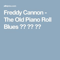 Freddy Cannon - The Old Piano Roll Blues 가사 노래 듣기