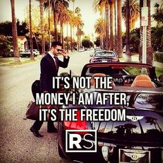 It's not the money I'm after it's the freedom.