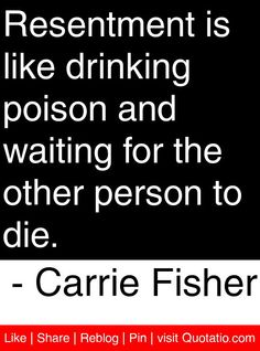 Resentment is like drinking poison and waiting for the other person to die. - Carrie Fisher #quotes #quotations