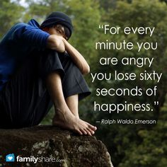 """For every minute you are angry you lose sixty seconds of happiness.""  ― Ralph Waldo Emerson"