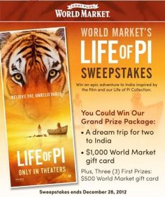 The Cost Plus World Market's Life of Pi Sweepstakes is offering you the chance to win the trip of a lifetime to India. You and a guest will fly to New Delhi, India, visit the Taj Mahal, a Sikh temple, Taragram, take a Sunrise boat ride and witness a Sunset candle flower ceremony